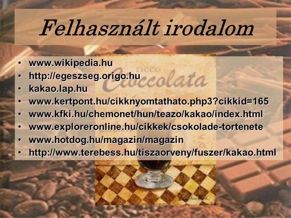 Felhasznált irodalom www.wikipedia.huwww.wikipedia.hu http://egeszseg.origo.huhttp://egeszseg.origo.hu kakao.lap.hukakao.lap.hu www.kertpont.hu/cikknyomtathato.php3?cikkid=165www.kertpont.hu/cikknyomtathato.php3?cikkid=165 www.kfki.hu/chemonet/hun/teazo/kakao/index.htmlwww.kfki.hu/chemonet/hun/teazo/kakao/index.html www.exploreronline.hu/cikkek/csokolade-tortenetewww.exploreronline.hu/cikkek/csokolade-tortenete www.hotdog.hu/magazin/magazinwww.hotdog.hu/magazin/magazin http://www.terebess.hu/tiszaorveny/fuszer/kakao.htmlhttp://www.terebess.hu/tiszaorveny/fuszer/kakao.html
