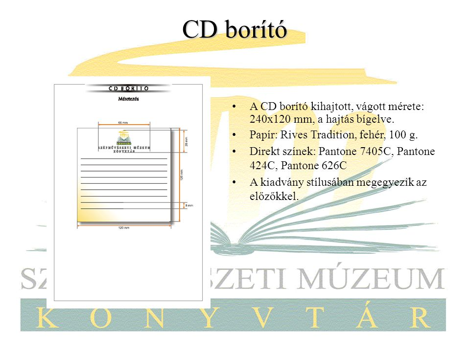 CD borító A CD borító kihajtott, vágott mérete: 240x120 mm, a hajtás bígelve. Papír: Rives Tradition, fehér, 100 g. Direkt színek: Pantone 7405C, Pant