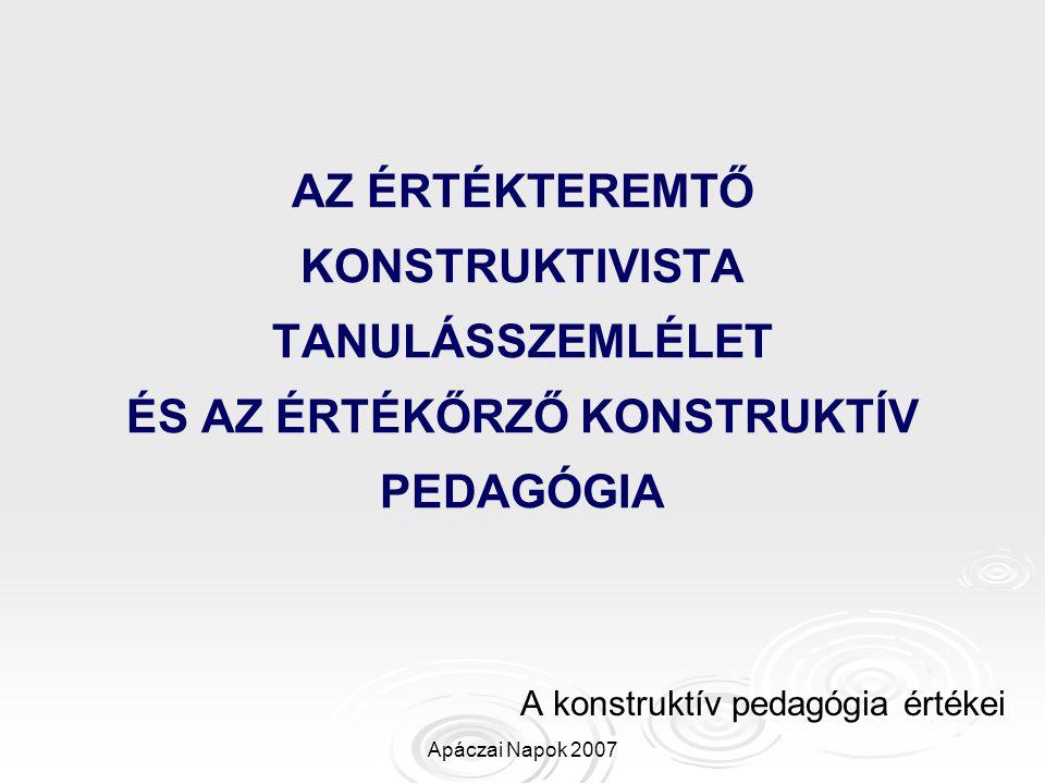 Apáczai Napok 2007 AZ ÉRTÉKTEREMTŐ KONSTRUKTIVISTA TANULÁSSZEMLÉLET ÉS AZ ÉRTÉKŐRZŐ KONSTRUKTÍV PEDAGÓGIA A konstruktív pedagógia értékei