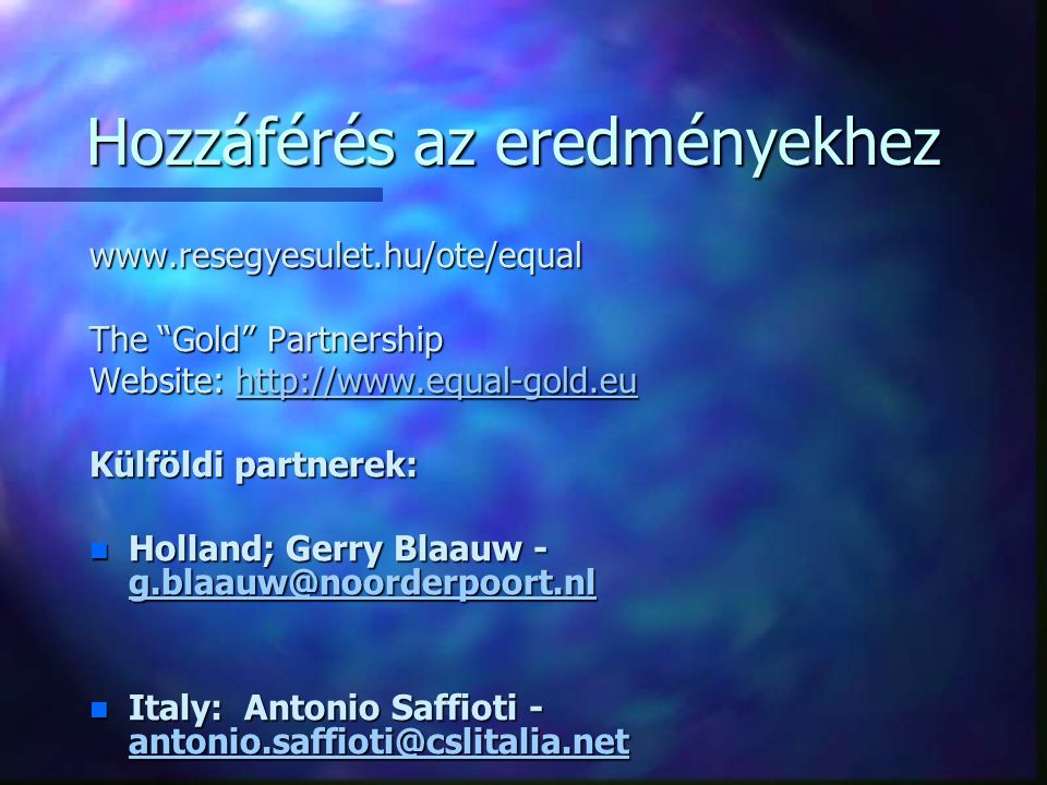 Hozzáférés az eredményekhez www.resegyesulet.hu/ote/equal The Gold Partnership Website: http://www.equal-gold.eu http://www.equal-gold.eu Külföldi partnerek: n Holland; Gerry Blaauw - g.blaauw@noorderpoort.nl g.blaauw@noorderpoort.nl n Italy: Antonio Saffioti - antonio.saffioti@cslitalia.net antonio.saffioti@cslitalia.net