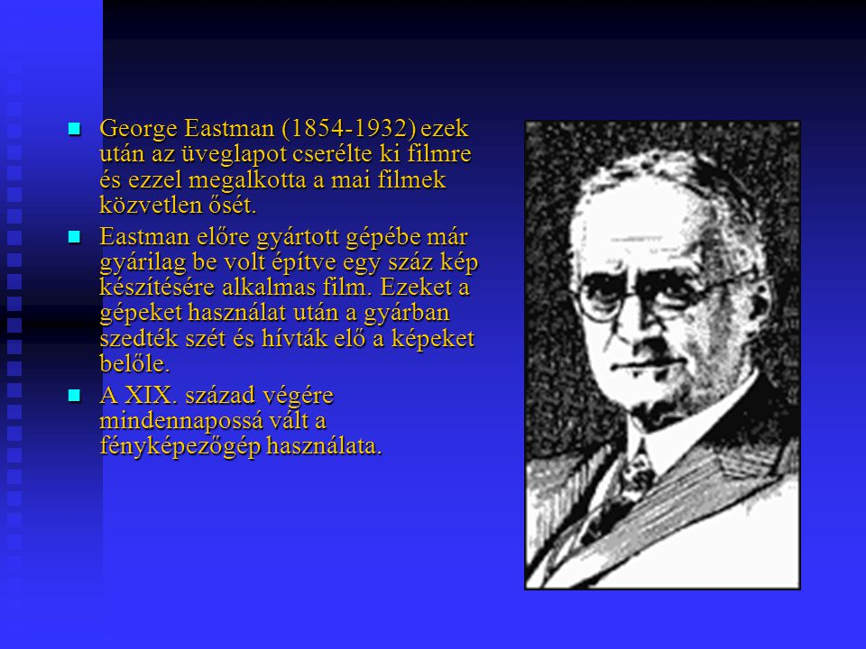 George Eastman (1854-1932) ezek után az üveglapot cserélte ki filmre és ezzel megalkotta a mai filmek közvetlen ősét. George Eastman (1854-1932) ezek