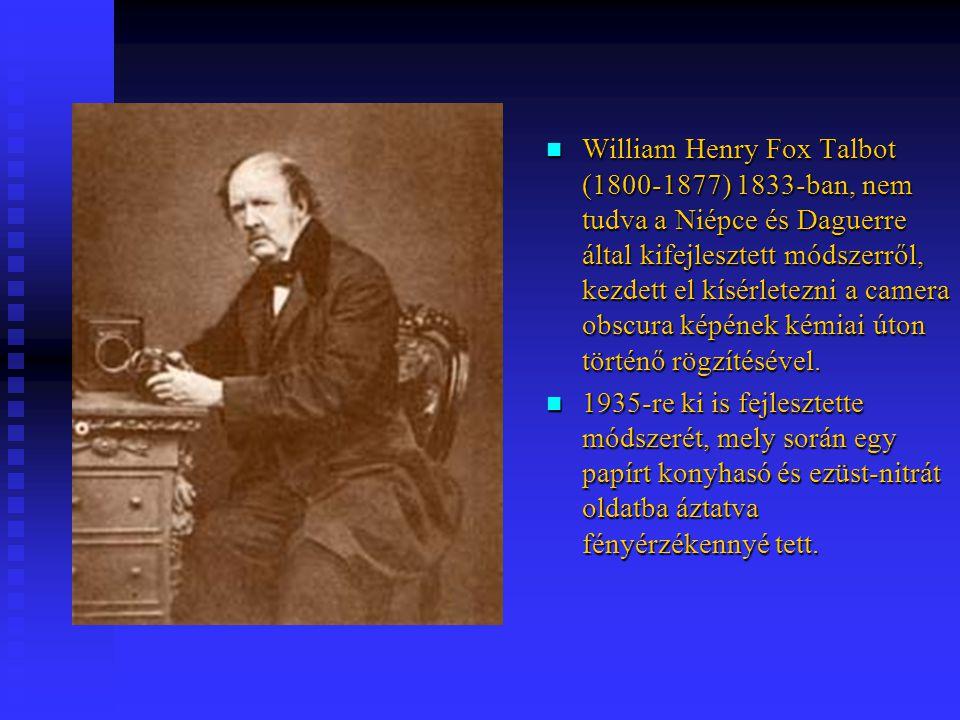 William Henry Fox Talbot (1800-1877) 1833-ban, nem tudva a Niépce és Daguerre által kifejlesztett módszerről, kezdett el kísérletezni a camera obscura képének kémiai úton történő rögzítésével.