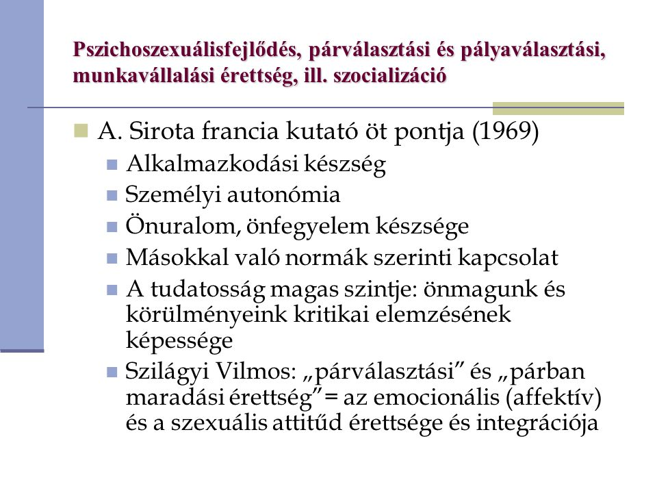 Pszichoszexuálisfejlődés, párválasztási és pályaválasztási, munkavállalási érettség, ill. szocializáció A. Sirota francia kutató öt pontja (1969) Alka