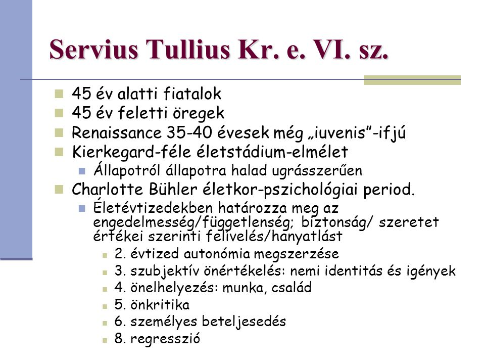 """Servius Tullius Kr. e. VI. sz. 45 év alatti fiatalok 45 év feletti öregek Renaissance 35-40 évesek még """"iuvenis""""-ifjú Kierkegard-féle életstádium-elmé"""