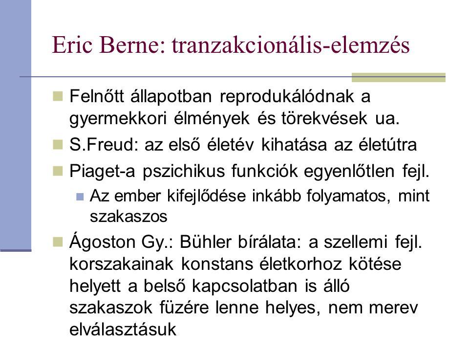 Eric Berne: tranzakcionális-elemzés Felnőtt állapotban reprodukálódnak a gyermekkori élmények és törekvések ua. S.Freud: az első életév kihatása az él