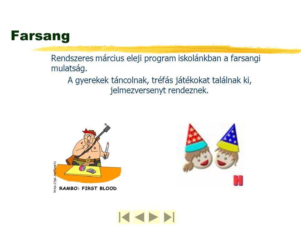 Farsang Rendszeres március eleji program iskolánkban a farsangi mulatság. A gyerekek táncolnak, tréfás játékokat találnak ki, jelmezversenyt rendeznek