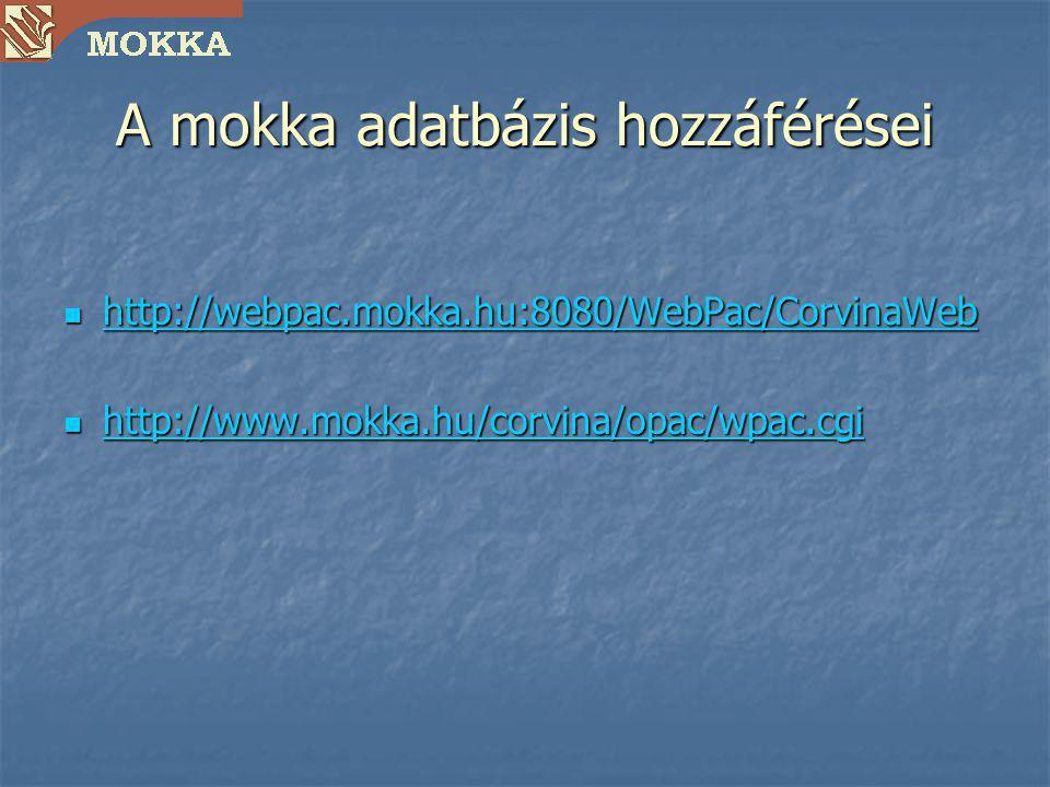 A mokka adatbázis hozzáférései http://webpac.mokka.hu:8080/WebPac/CorvinaWeb http://webpac.mokka.hu:8080/WebPac/CorvinaWeb http://webpac.mokka.hu:8080