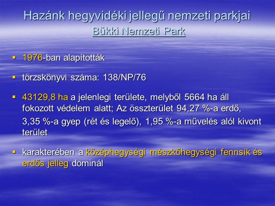 Hazánk hegyvidéki jellegű nemzeti parkjai Bükki Nemzeti Park  1976-ban alapították  törzskönyvi száma: 138/NP/76  43129,8 ha a jelenlegi területe,