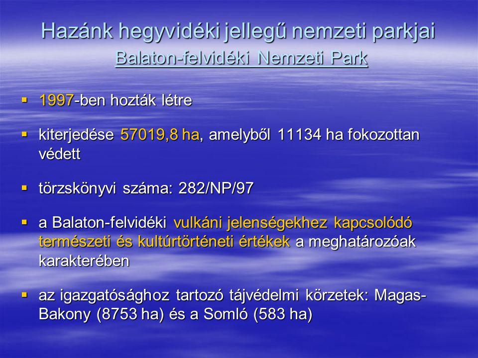 Hazánk hegyvidéki jellegű nemzeti parkjai Balaton-felvidéki Nemzeti Park  1997-ben hozták létre  kiterjedése 57019,8 ha, amelyből 11134 ha fokozotta