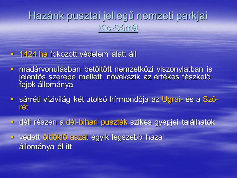 Hazánk pusztai jellegű nemzeti parkjai Kis-Sárrét  1424 ha fokozott védelem alatt áll  madárvonulásban betöltött nemzetközi viszonylatban is jelentő