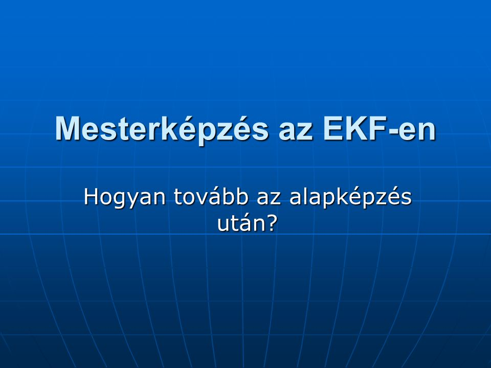 Mesterképzés az EKF-en Hogyan tovább az alapképzés után?