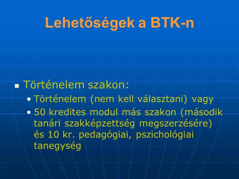 Lehetőségek a BTK-n Történelem szakon: Történelem (nem kell választani) vagy 50 kredites modul más szakon (második tanári szakképzettség megszerzésére) és 10 kr.