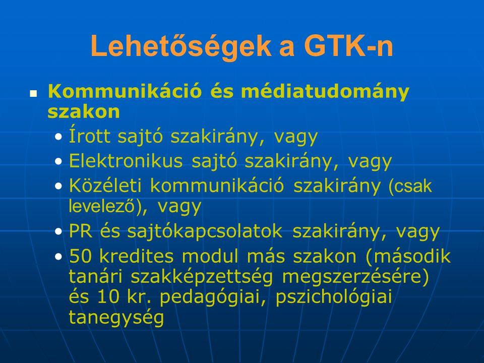 Lehetőségek a GTK-n Kommunikáció és médiatudomány szakon Írott sajtó szakirány, vagy Elektronikus sajtó szakirány, vagy Közéleti kommunikáció szakirány (csak levelező), vagy PR és sajtókapcsolatok szakirány, vagy 50 kredites modul más szakon (második tanári szakképzettség megszerzésére) és 10 kr.