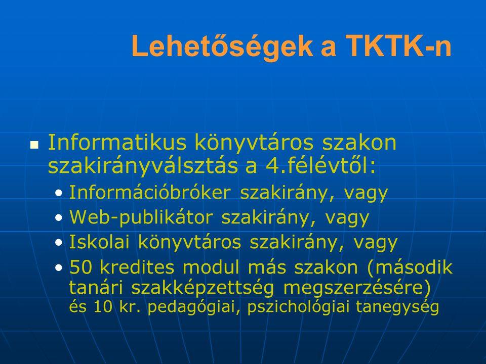 Lehetőségek a TKTK-n Informatikus könyvtáros szakon szakirányválsztás a 4.félévtől: Információbróker szakirány, vagy Web-publikátor szakirány, vagy Iskolai könyvtáros szakirány, vagy 50 kredites modul más szakon (második tanári szakképzettség megszerzésére) és 10 kr.