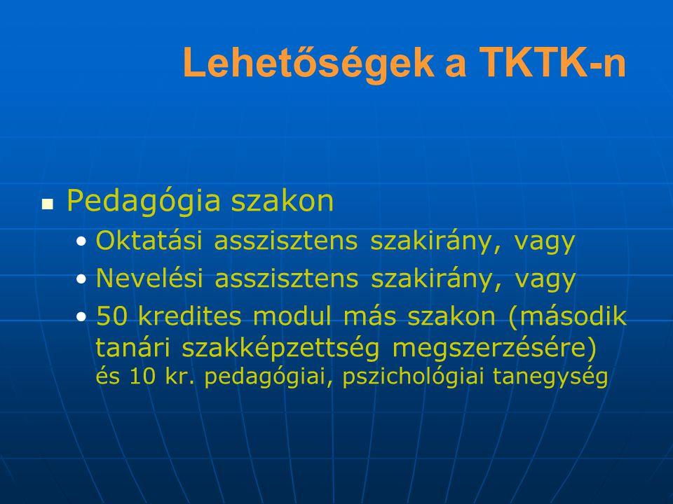 Lehetőségek a TKTK-n Pedagógia szakon Oktatási asszisztens szakirány, vagy Nevelési asszisztens szakirány, vagy 50 kredites modul más szakon (második tanári szakképzettség megszerzésére) és 10 kr.