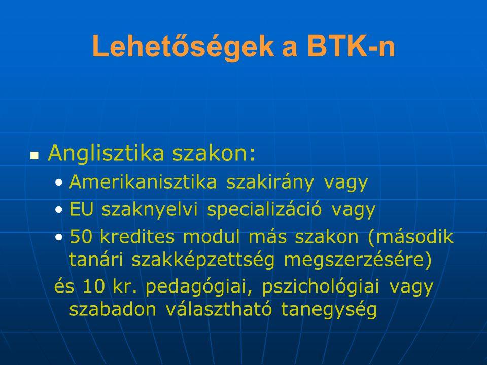 Lehetőségek a BTK-n Anglisztika szakon: Amerikanisztika szakirány vagy EU szaknyelvi specializáció vagy 50 kredites modul más szakon (második tanári szakképzettség megszerzésére) és 10 kr.