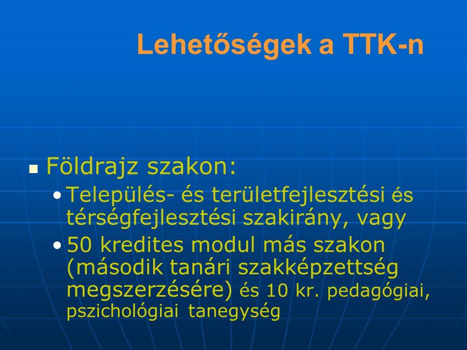 Lehetőségek a TTK-n Földrajz szakon: Település- és területfejlesztési és térségfejlesztési szakirány, vagy 50 kredites modul más szakon (második tanári szakképzettség megszerzésére) és 10 kr.