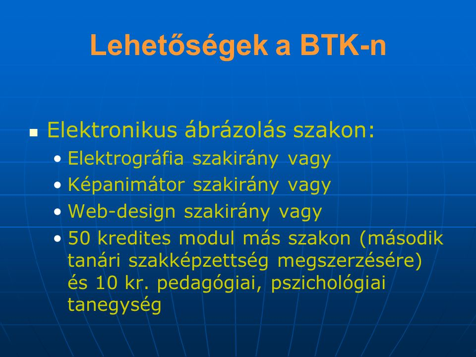 Lehetőségek a BTK-n Elektronikus ábrázolás szakon: Elektrográfia szakirány vagy Képanimátor szakirány vagy Web-design szakirány vagy 50 kredites modul más szakon (második tanári szakképzettség megszerzésére) és 10 kr.