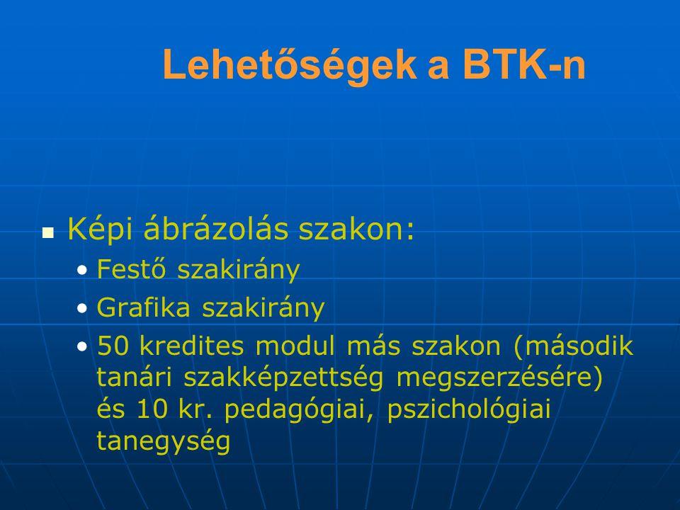 Lehetőségek a BTK-n Képi ábrázolás szakon: Festő szakirány Grafika szakirány 50 kredites modul más szakon (második tanári szakképzettség megszerzésére) és 10 kr.