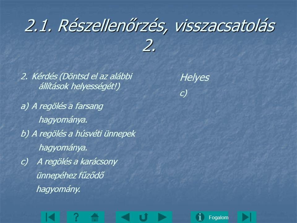 Fogalom 2.1. Részellenőrzés, visszacsatolás 2. 2.Kérdés (Döntsd el az alábbi állítások helyességét!) a)A regölés a farsang hagyománya. b)A regölés a h