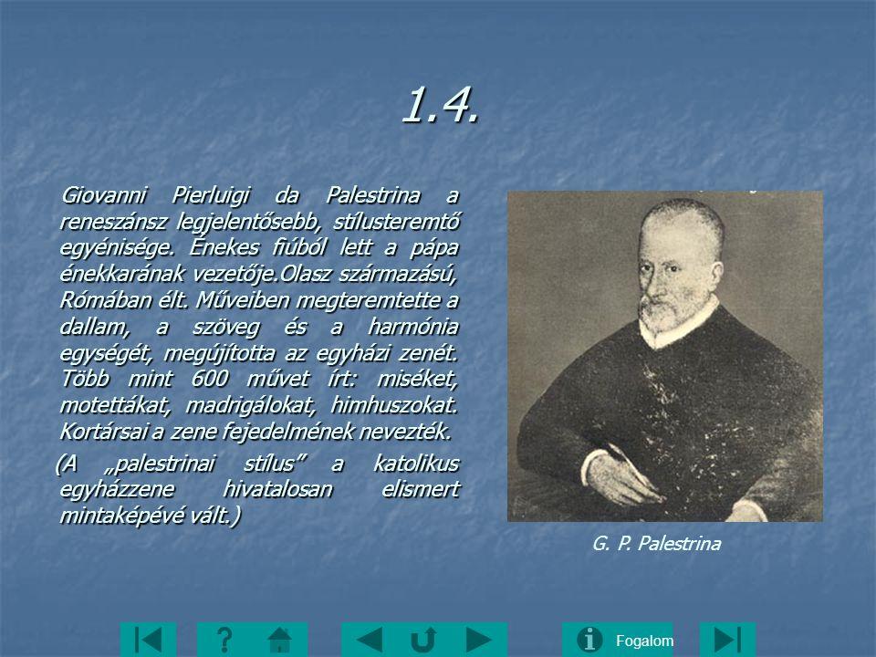 Fogalom1.4. Giovanni Pierluigi da Palestrina a reneszánsz legjelentősebb, stílusteremtő egyénisége. Énekes fiúból lett a pápa énekkarának vezetője.Ola