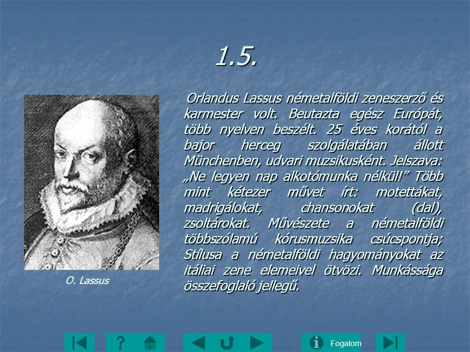 Fogalom1.5. Orlandus Lassus németalföldi zeneszerző és karmester volt. Beutazta egész Európát, több nyelven beszélt. 25 éves korától a bajor herceg sz