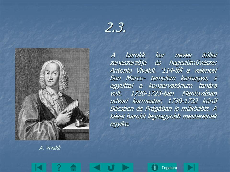 Fogalom2.3. A barokk kor neves itáliai zeneszerzője és hegedűművésze: Antonio Vivaldi. '114-től a velencei San Marco- templom karnagya, s egyúttal a k