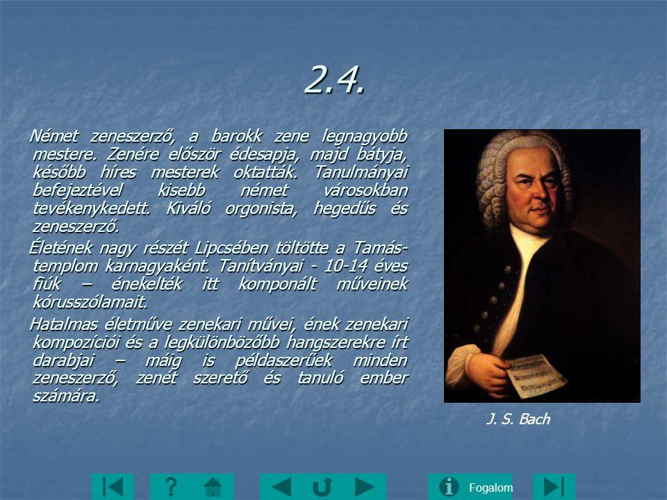 Fogalom2.4. Német zeneszerző, a barokk zene legnagyobb mestere. Zenére először édesapja, majd bátyja, később híres mesterek oktatták. Tanulmányai befe