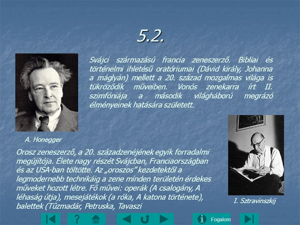 Fogalom5.2. A. Honegger I. Sztravinszkij Svájci származású francia zeneszerző. Bibliai és történelmi ihletésű oratóriumai (Dávid király, Johanna a mág