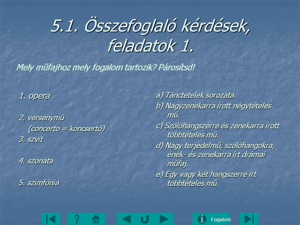 Fogalom 5.1. Összefoglaló kérdések, feladatok 1. 1. opera 2. versenymű (concerto = koncsertó) (concerto = koncsertó) 3. szvit 4. szonáta 5. szimfónia