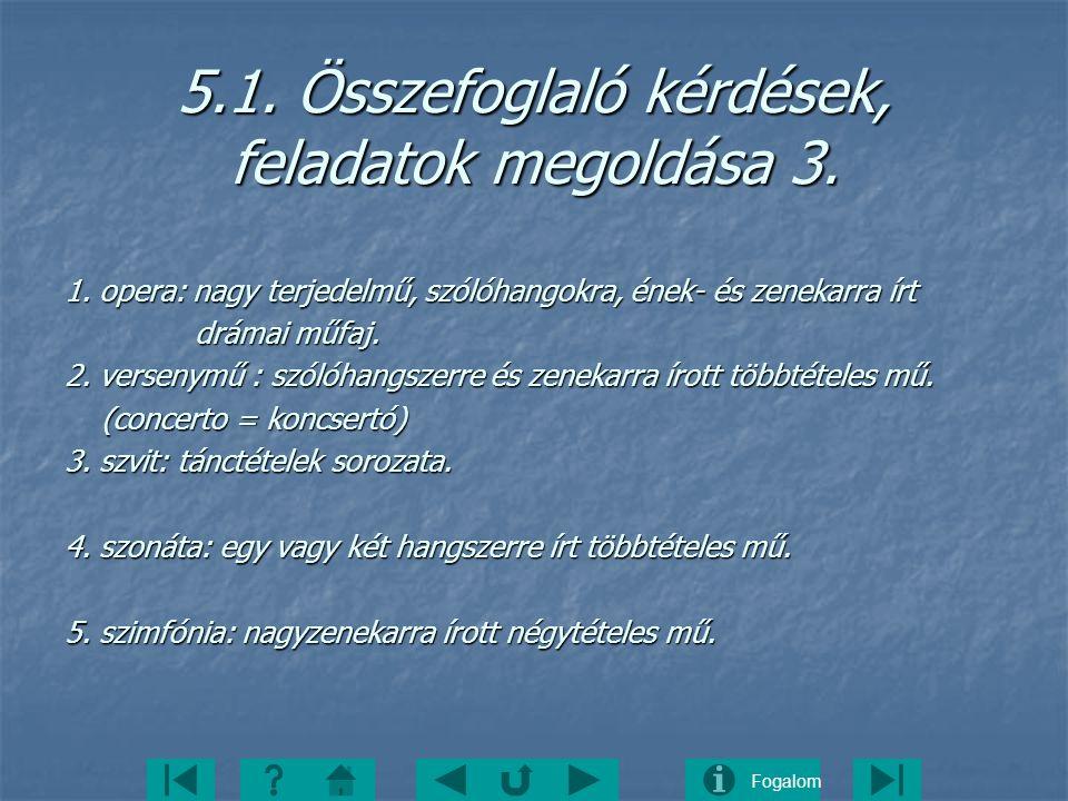 Fogalom 5.1. Összefoglaló kérdések, feladatok megoldása 3. 1. opera: nagy terjedelmű, szólóhangokra, ének- és zenekarra írt drámai műfaj. drámai műfaj