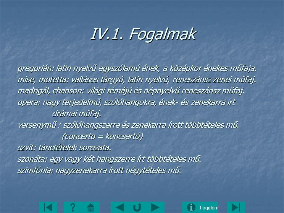 Fogalom IV.1. Fogalmak gregorián: latin nyelvű egyszólamú ének, a középkor énekes műfaja. mise, motetta: vallásos tárgyú, latin nyelvű, reneszánsz zen