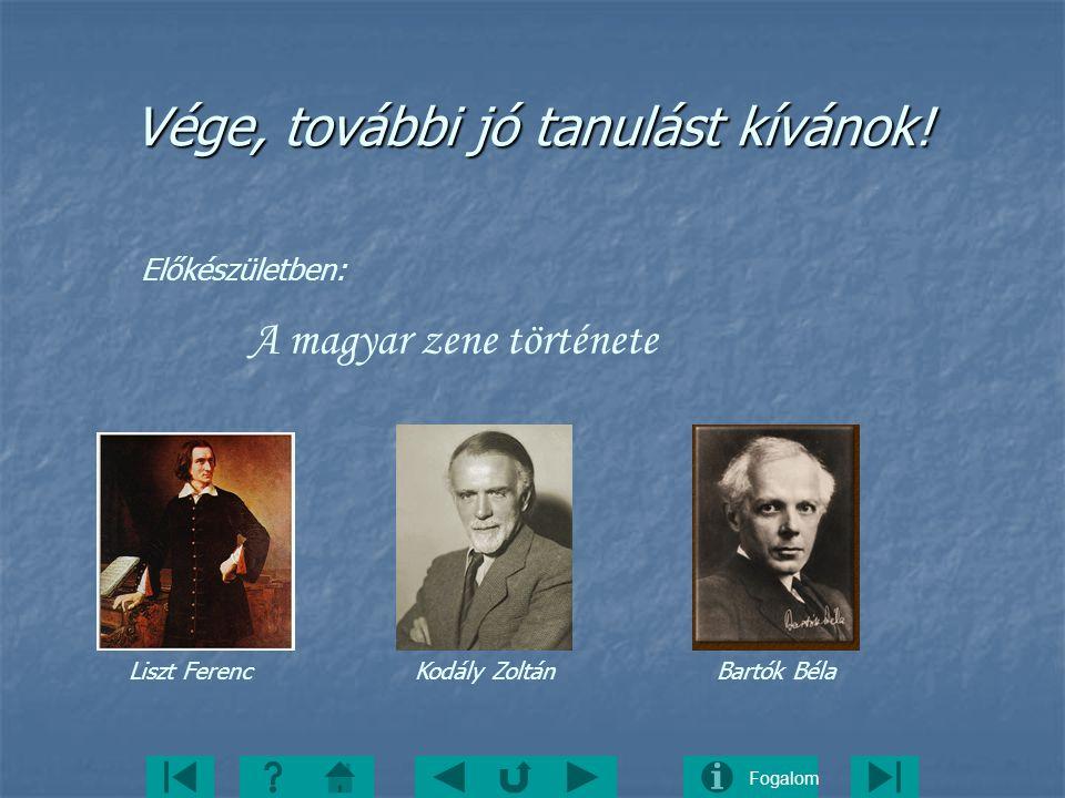 Fogalom Vége, további jó tanulást kívánok! Előkészületben: A magyar zene története Liszt Ferenc Kodály Zoltán Bartók Béla
