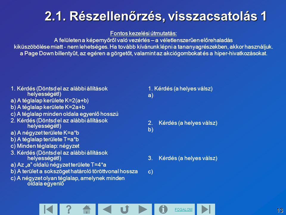 FOGALOM 13 2.1. Részellenőrzés, visszacsatolás 1 1. Kérdés (Döntsd el az alábbi állítások helyességét!) a) A téglalap kerülete K=2(a+b) b) A téglalap