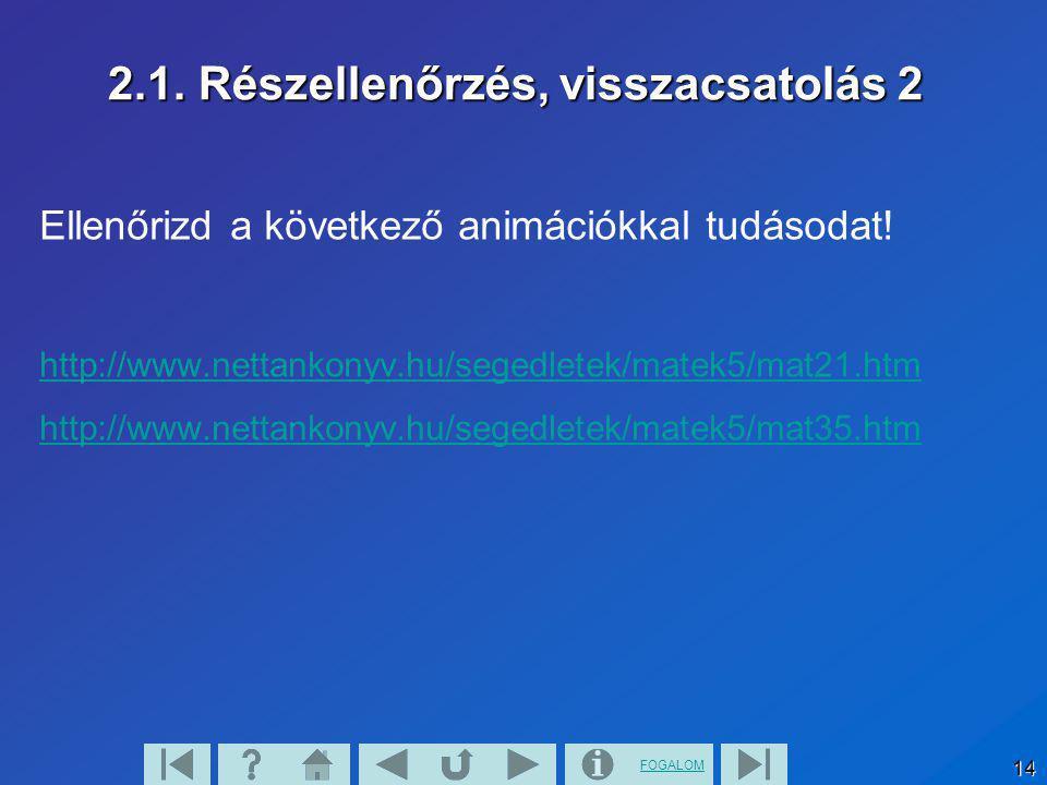 FOGALOM 14 2.1. Részellenőrzés, visszacsatolás 2 Ellenőrizd a következő animációkkal tudásodat! http://www.nettankonyv.hu/segedletek/matek5/mat21.htm