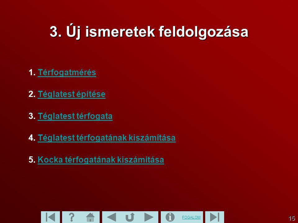 FOGALOM 15 3. Új ismeretek feldolgozása 1. TérfogatmérésTérfogatmérés 2. Téglatest építéseTéglatest építése 3. Téglatest térfogataTéglatest térfogata