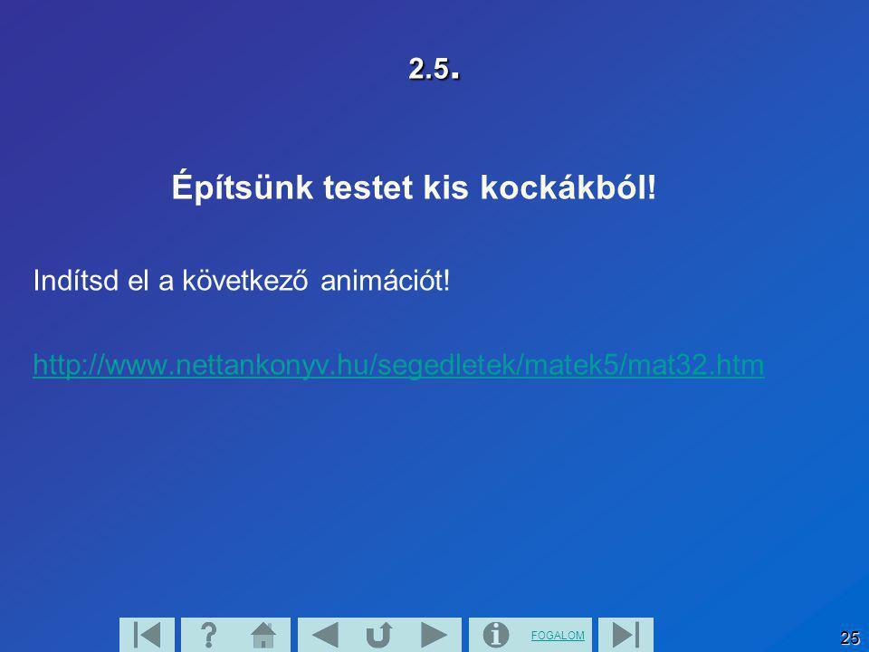 FOGALOM 25 2.5. Építsünk testet kis kockákból! Indítsd el a következő animációt! http://www.nettankonyv.hu/segedletek/matek5/mat32.htm