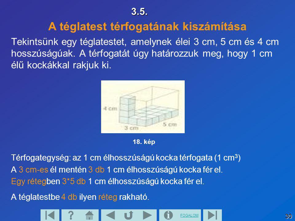 FOGALOM 303.5. A téglatest térfogatának kiszámítása Tekintsünk egy téglatestet, amelynek élei 3 cm, 5 cm és 4 cm hosszúságúak. A térfogatát úgy határo