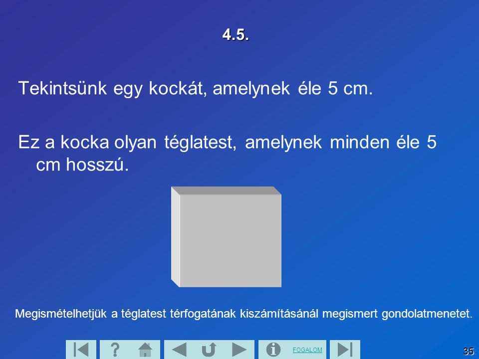 FOGALOM 35 4.5. Tekintsünk egy kockát, amelynek éle 5 cm. Ez a kocka olyan téglatest, amelynek minden éle 5 cm hosszú. Megismételhetjük a téglatest té