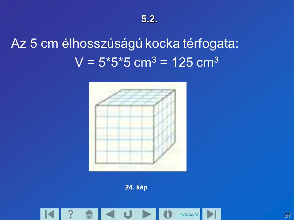 FOGALOM 37 5.2. Az 5 cm élhosszúságú kocka térfogata: V = 5*5*5 cm 3 = 125 cm 3 24. kép