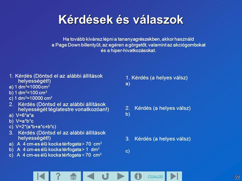 FOGALOM 52 Kérdések és válaszok 1. Kérdés (Döntsd el az alábbi állítások helyességét!) a) 1 dm 3 =1000 cm 3 b) 1 dm 3 =100 cm 3 c) 1 dm 3 =10000 cm 3