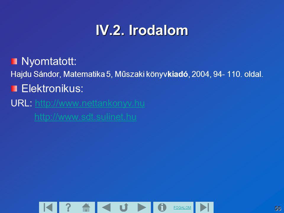 FOGALOM 56 IV.2. Irodalom Nyomtatott: Hajdu Sándor, Matematika 5, Műszaki könyvkiadó, 2004, 94- 110. oldal. Elektronikus: URL: http://www.nettankonyv.