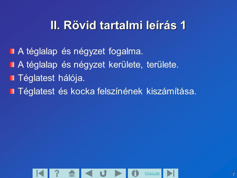 FOGALOM 7 II. Rövid tartalmi leírás 1 A téglalap és négyzet fogalma. A téglalap és négyzet kerülete, területe. Téglatest hálója. Téglatest és kocka fe