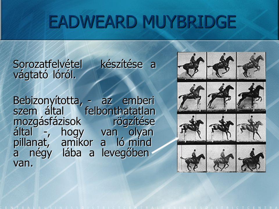 EADWEARD MUYBRIDGE Sorozatfelvétel készítése a vágtató lóról. Sorozatfelvétel készítése a vágtató lóról. Bebizonyította, - az emberi szem által felbon