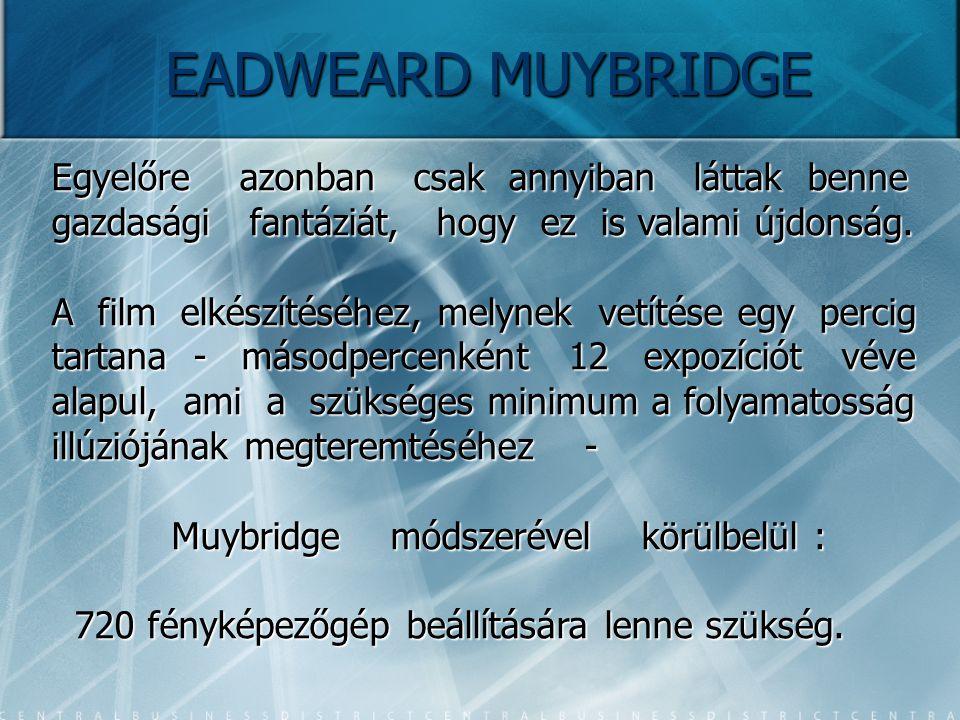 EADWEARD MUYBRIDGE Egyelőre azonban csak annyiban láttak benne gazdasági fantáziát, hogy ez is valami újdonság. A film elkészítéséhez, melynek vetítés