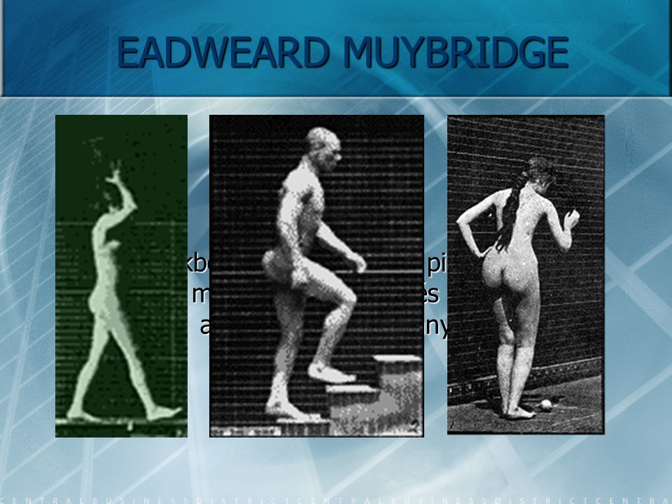 EADWEARD MUYBRIDGE Későbbiekben közel százezer pillanatfelvételt készített mozgó állatokról és emberekről, amellyel a mozgás tanulmányozását tette leh