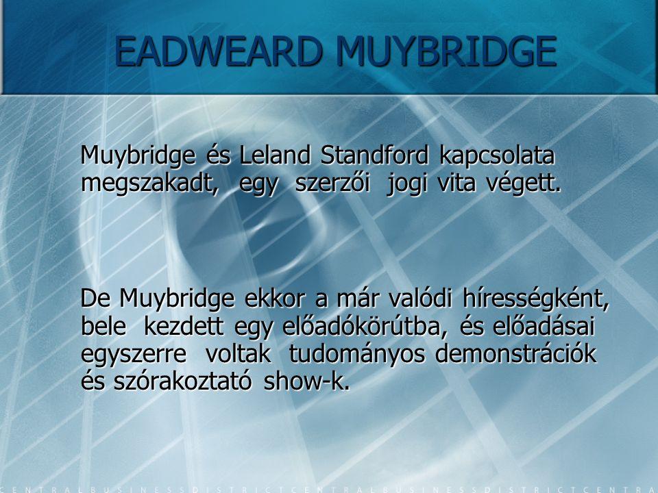 EADWEARD MUYBRIDGE Muybridge és Leland Standford kapcsolata megszakadt, egy szerzői jogi vita végett. Muybridge és Leland Standford kapcsolata megszak