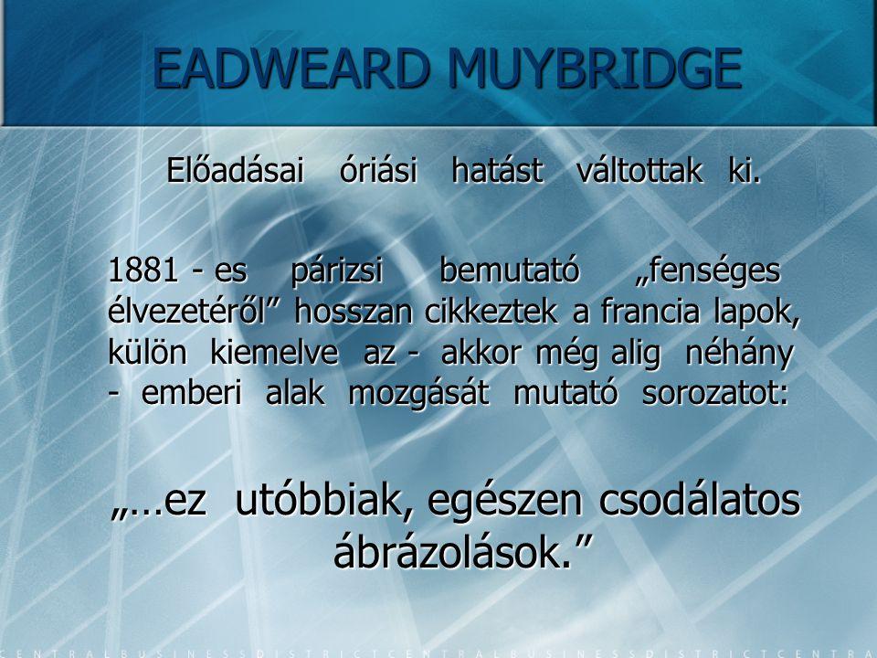 """EADWEARD MUYBRIDGE Előadásai óriási hatást váltottak ki. Előadásai óriási hatást váltottak ki. 1881 - es párizsi bemutató """"fenséges élvezetéről"""" hossz"""