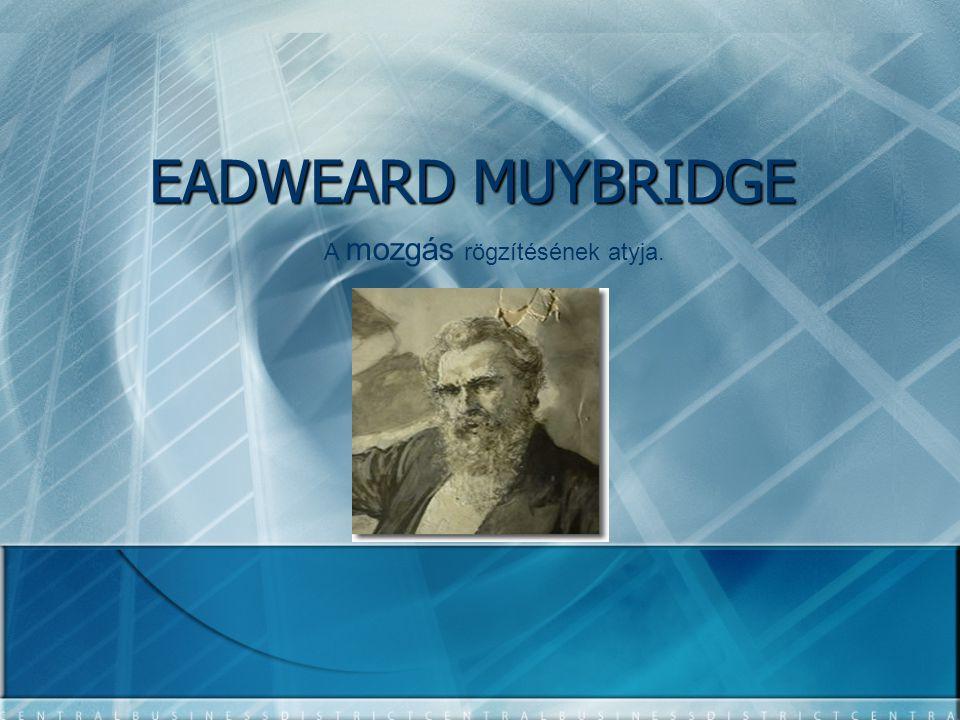 EADWEARD MUYBRIDGE A mozgás rögzítésének atyja.