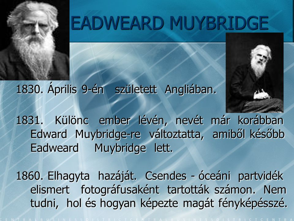 EADWEARD MUYBRIDGE EADWEARD MUYBRIDGE 1830. Április 9-én született Angliában. 1831. Különc ember lévén, nevét már korábban Edward Muybridge-re változt